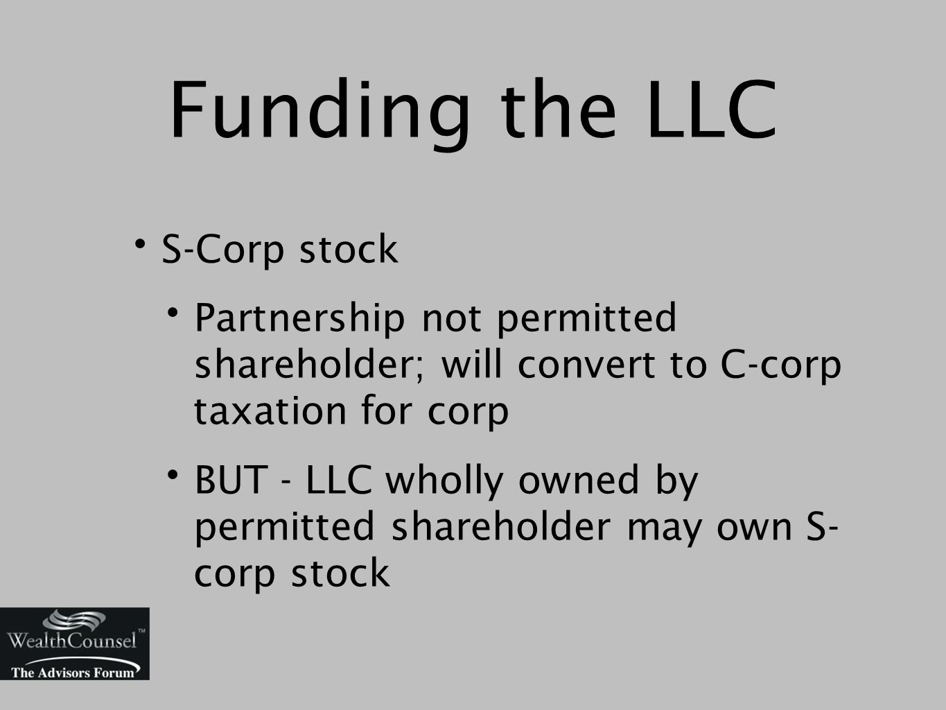 Funding the LLC S-Corp stock Partnership not permitted shareholder; will convert to C-corp taxation for corp BUT - LLC wholly owned by permitted shareholder may own S- corp stock