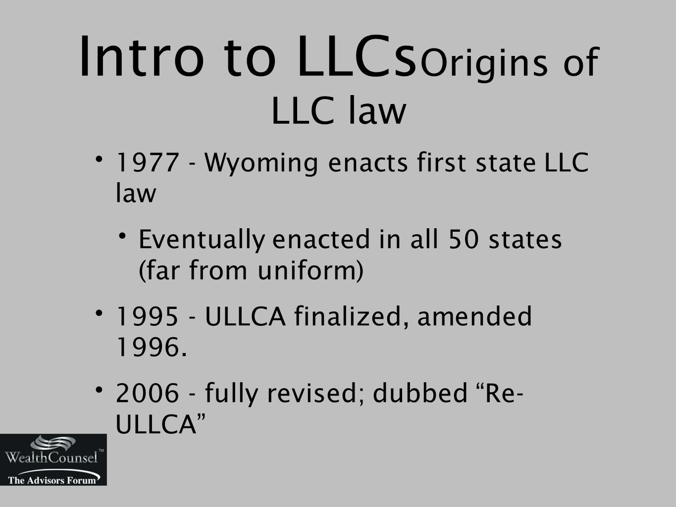 1977 - Wyoming enacts first state LLC law Eventually enacted in all 50 states (far from uniform) 1995 - ULLCA finalized, amended 1996.