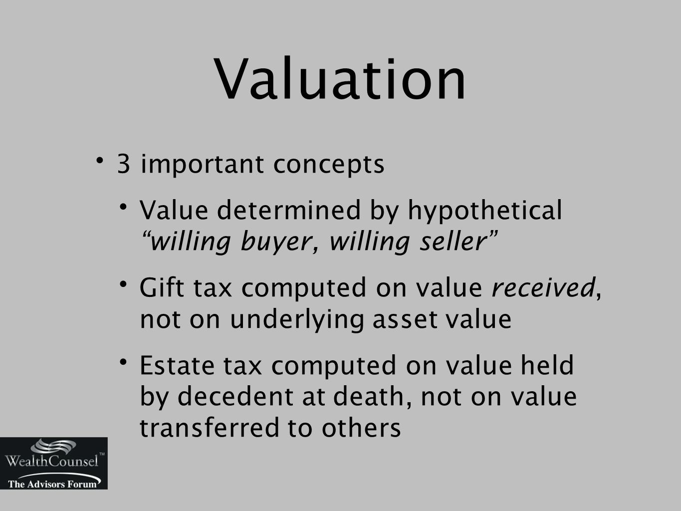 Valuation 3 important concepts Value determined by hypothetical willing buyer, willing seller Gift tax computed on value received, not on underlying asset value Estate tax computed on value held by decedent at death, not on value transferred to others