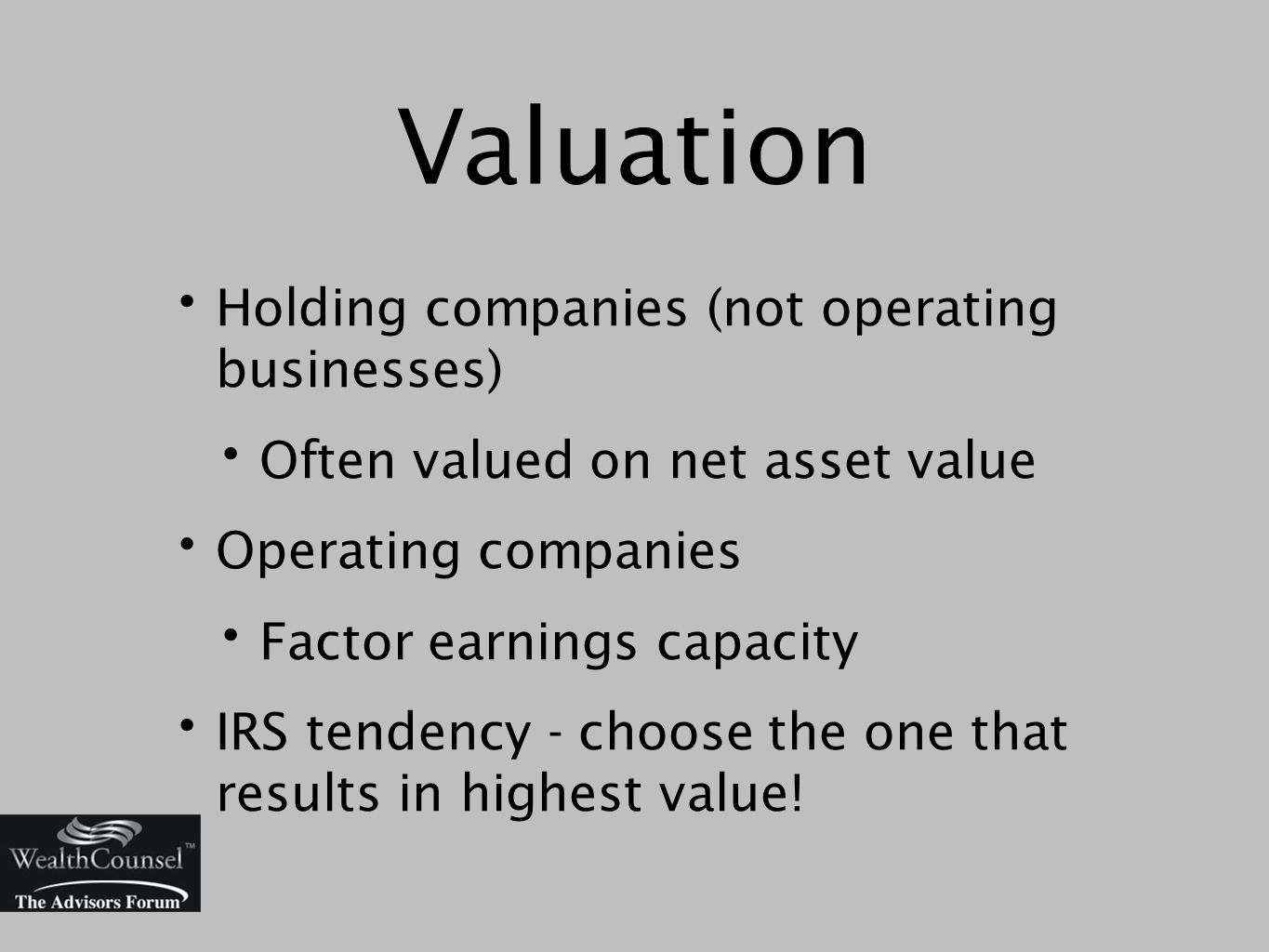 Valuation Holding companies (not operating businesses) Often valued on net asset value Operating companies Factor earnings capacity IRS tendency - choose the one that results in highest value!