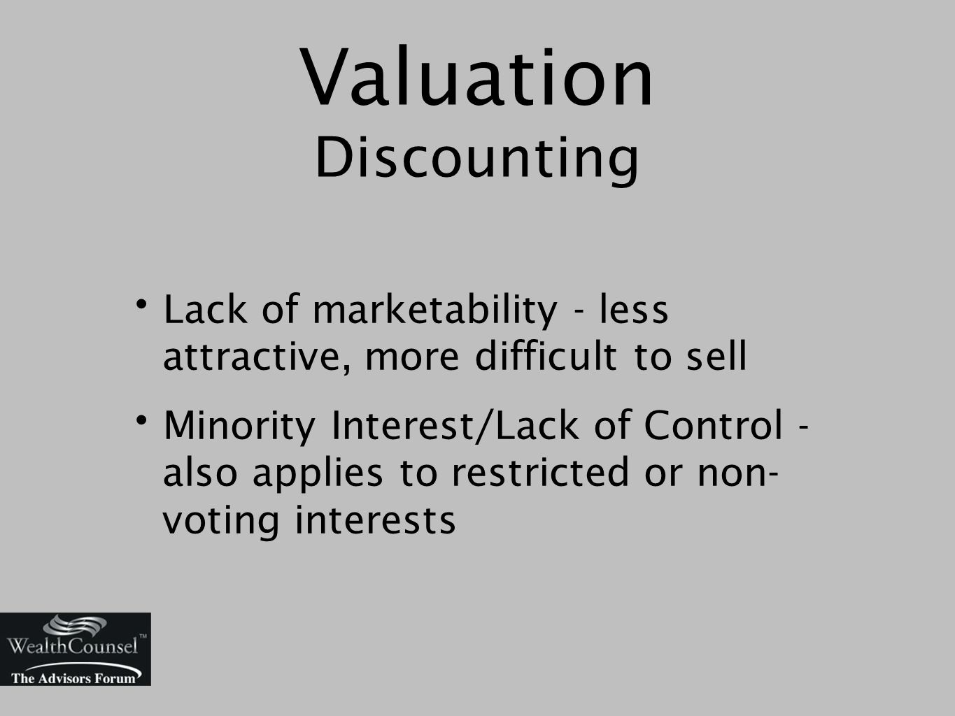 Valuation Discounting Lack of marketability - less attractive, more difficult to sell Minority Interest/Lack of Control - also applies to restricted or non- voting interests
