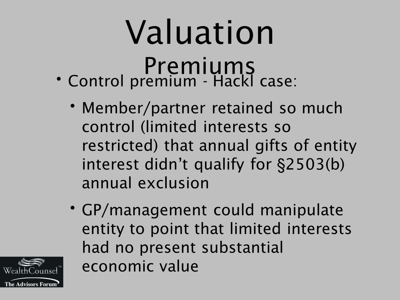 Valuation Premiums Control premium - Hackl case: Member/partner retained so much control (limited interests so restricted) that annual gifts of entity interest didn't qualify for §2503(b) annual exclusion GP/management could manipulate entity to point that limited interests had no present substantial economic value