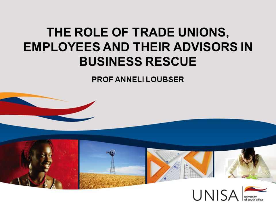 THE ROLE OF TRADE UNIONS, EMPLOYEES AND THEIR ADVISORS IN BUSINESS RESCUE PROF ANNELI LOUBSER