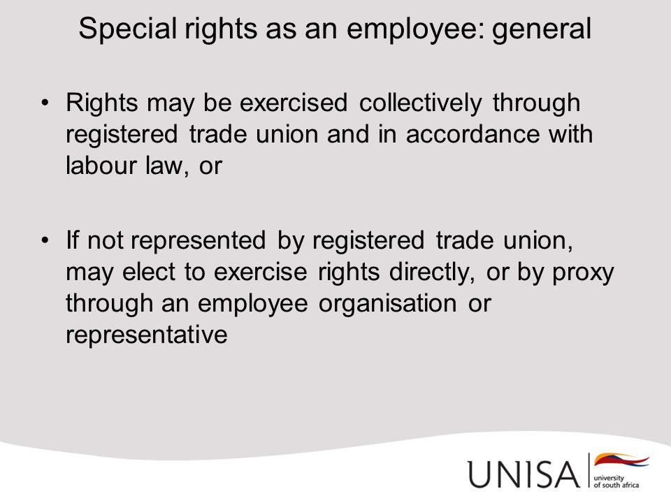 Special rights as an employee: general Rights may be exercised collectively through registered trade union and in accordance with labour law, or If not represented by registered trade union, may elect to exercise rights directly, or by proxy through an employee organisation or representative