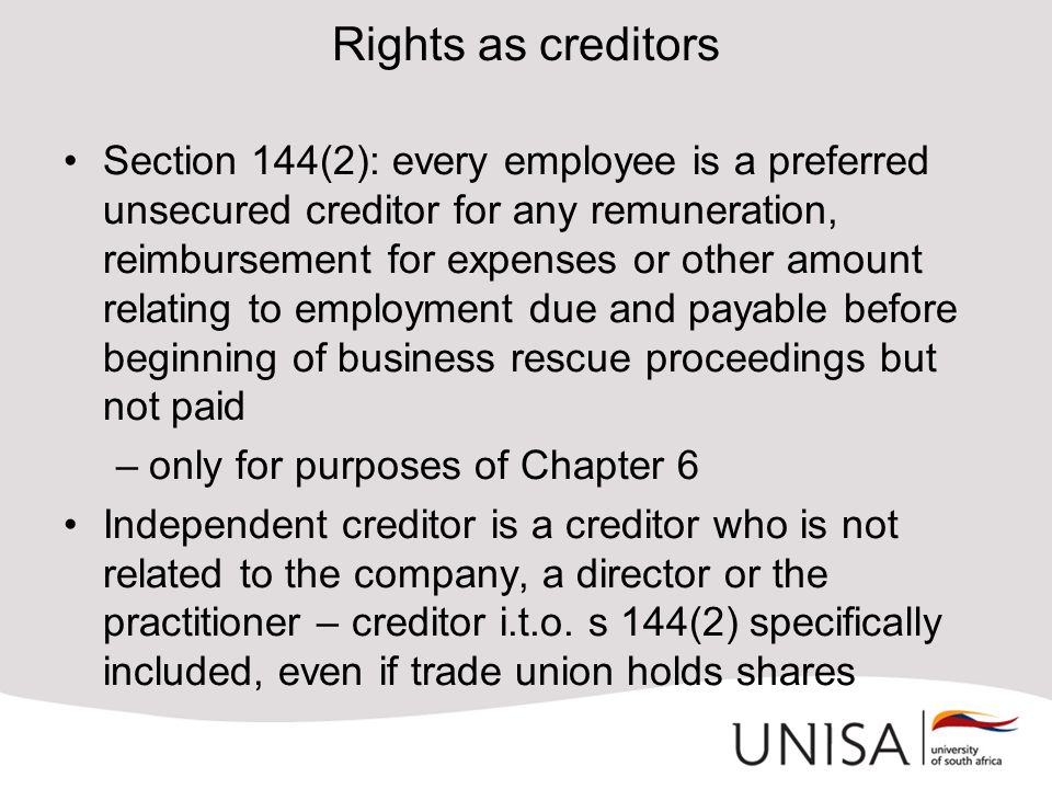 Rights as creditors Section 144(2): every employee is a preferred unsecured creditor for any remuneration, reimbursement for expenses or other amount relating to employment due and payable before beginning of business rescue proceedings but not paid –only for purposes of Chapter 6 Independent creditor is a creditor who is not related to the company, a director or the practitioner – creditor i.t.o.