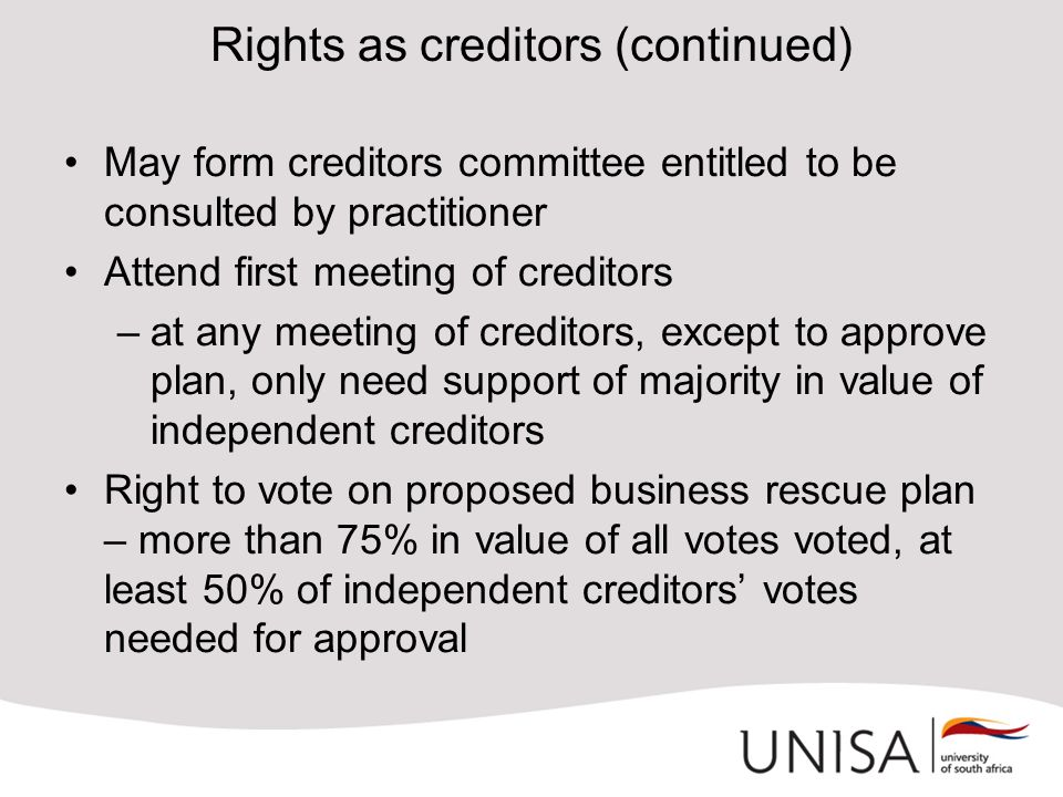 Rights as creditors (continued) May form creditors committee entitled to be consulted by practitioner Attend first meeting of creditors –at any meeting of creditors, except to approve plan, only need support of majority in value of independent creditors Right to vote on proposed business rescue plan – more than 75% in value of all votes voted, at least 50% of independent creditors' votes needed for approval