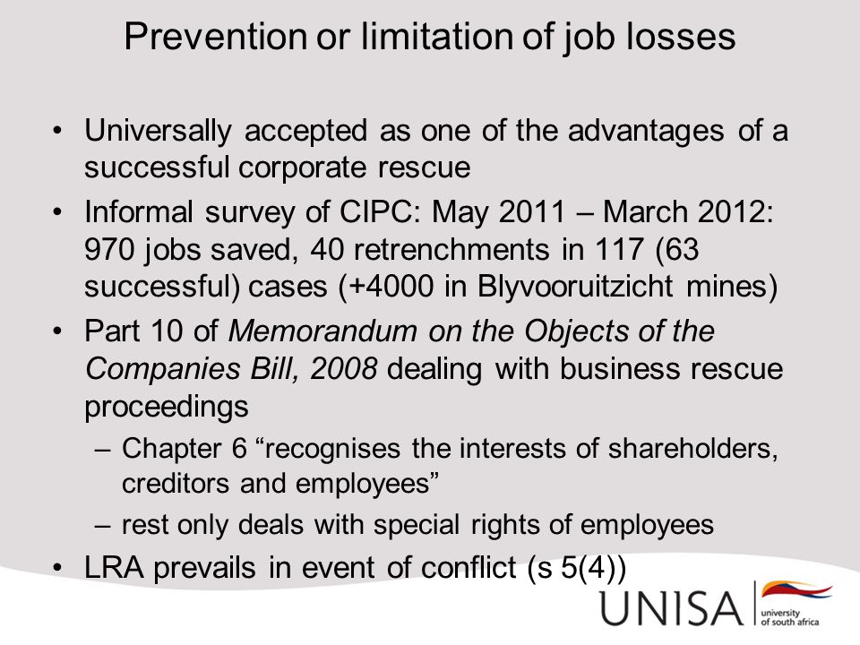 Prevention or limitation of job losses Universally accepted as one of the advantages of a successful corporate rescue Informal survey of CIPC: May 2011 – March 2012: 970 jobs saved, 40 retrenchments in 117 (63 successful) cases (+4000 in Blyvooruitzicht mines) Part 10 of Memorandum on the Objects of the Companies Bill, 2008 dealing with business rescue proceedings –Chapter 6 recognises the interests of shareholders, creditors and employees –rest only deals with special rights of employees LRA prevails in event of conflict (s 5(4))