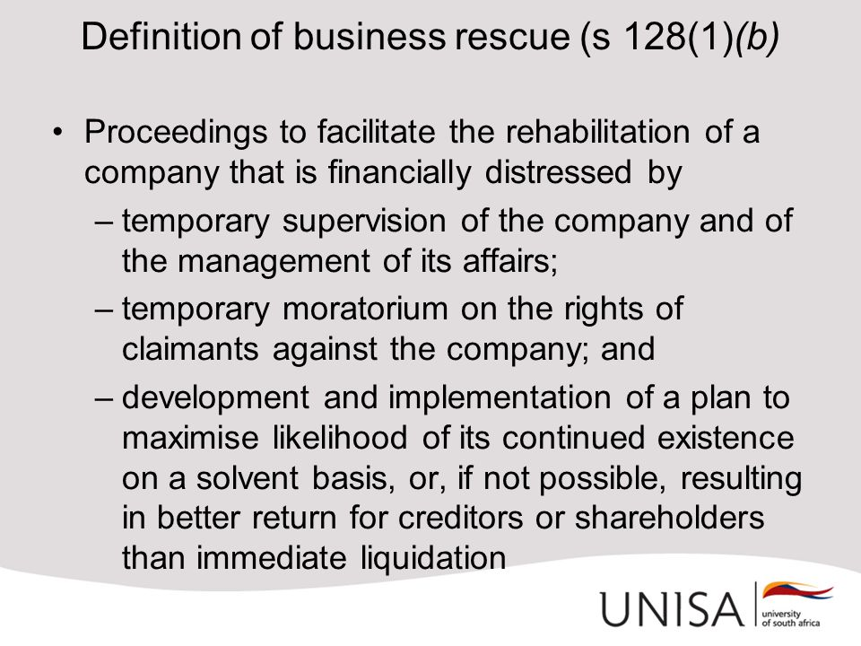 Definition of business rescue (s 128(1)(b) Proceedings to facilitate the rehabilitation of a company that is financially distressed by –temporary supervision of the company and of the management of its affairs; –temporary moratorium on the rights of claimants against the company; and –development and implementation of a plan to maximise likelihood of its continued existence on a solvent basis, or, if not possible, resulting in better return for creditors or shareholders than immediate liquidation