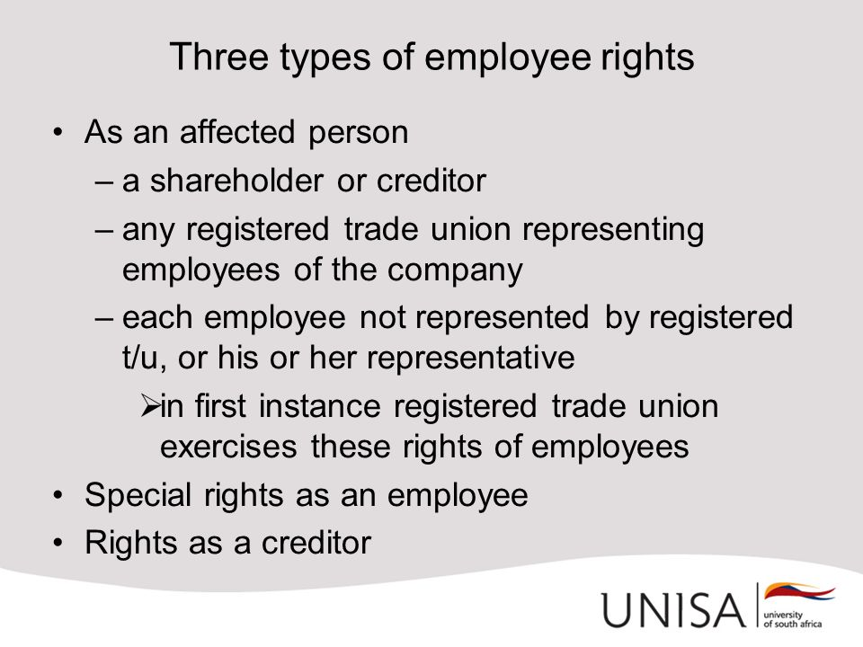 Three types of employee rights As an affected person –a shareholder or creditor –any registered trade union representing employees of the company –each employee not represented by registered t/u, or his or her representative  in first instance registered trade union exercises these rights of employees Special rights as an employee Rights as a creditor