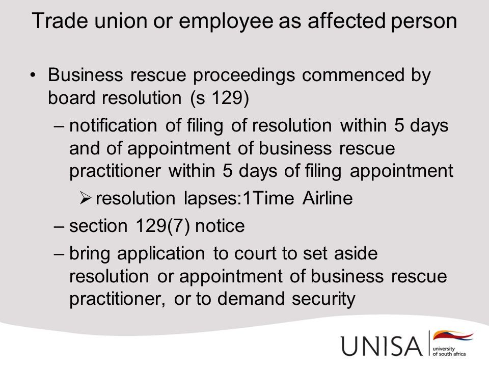 Trade union or employee as affected person Business rescue proceedings commenced by board resolution (s 129) –notification of filing of resolution within 5 days and of appointment of business rescue practitioner within 5 days of filing appointment  resolution lapses:1Time Airline –section 129(7) notice –bring application to court to set aside resolution or appointment of business rescue practitioner, or to demand security
