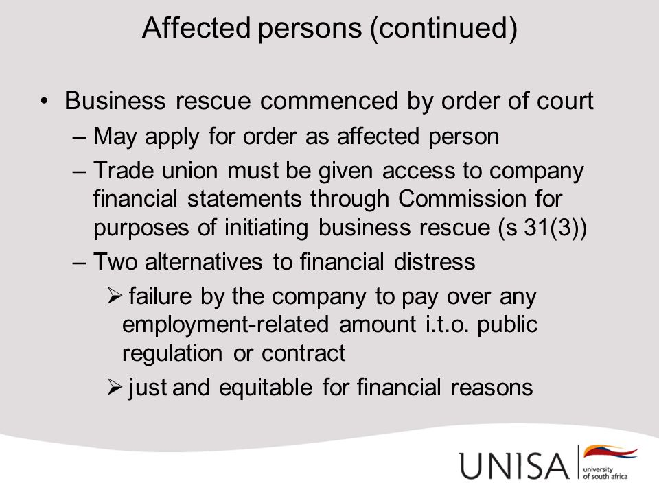 Affected persons (continued) Business rescue commenced by order of court –May apply for order as affected person –Trade union must be given access to company financial statements through Commission for purposes of initiating business rescue (s 31(3)) –Two alternatives to financial distress  failure by the company to pay over any employment-related amount i.t.o.