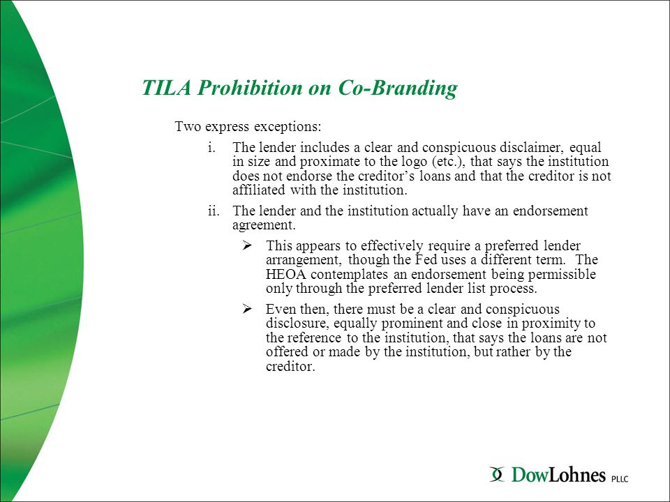 TILA Prohibition on Co-Branding Two express exceptions: i.The lender includes a clear and conspicuous disclaimer, equal in size and proximate to the logo (etc.), that says the institution does not endorse the creditor's loans and that the creditor is not affiliated with the institution.