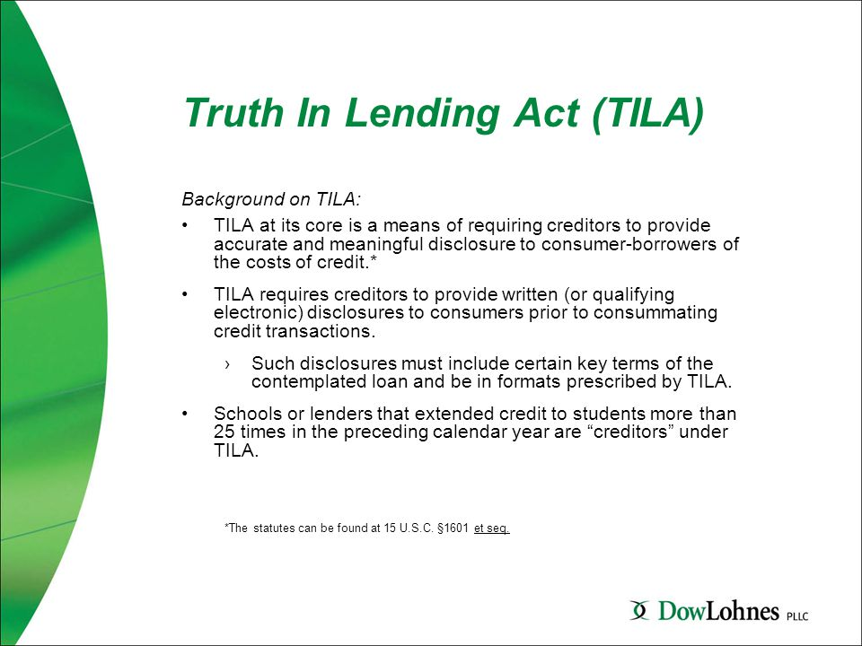 Truth In Lending Act (TILA) Background on TILA: TILA at its core is a means of requiring creditors to provide accurate and meaningful disclosure to consumer-borrowers of the costs of credit.* TILA requires creditors to provide written (or qualifying electronic) disclosures to consumers prior to consummating credit transactions.