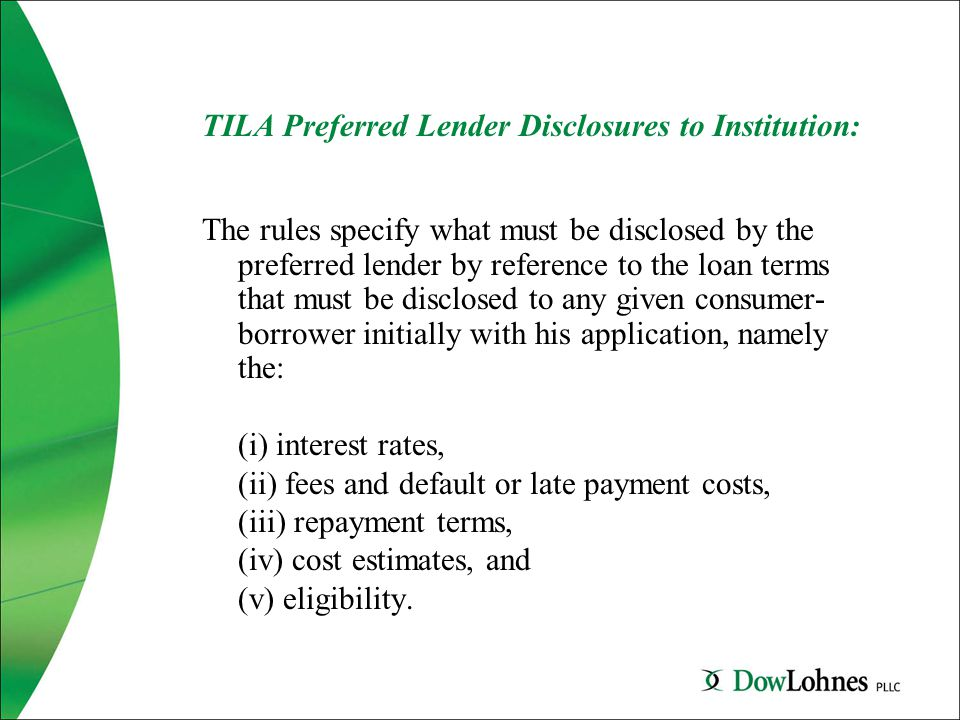 TILA Preferred Lender Disclosures to Institution: The rules specify what must be disclosed by the preferred lender by reference to the loan terms that must be disclosed to any given consumer- borrower initially with his application, namely the: (i) interest rates, (ii) fees and default or late payment costs, (iii) repayment terms, (iv) cost estimates, and (v) eligibility.