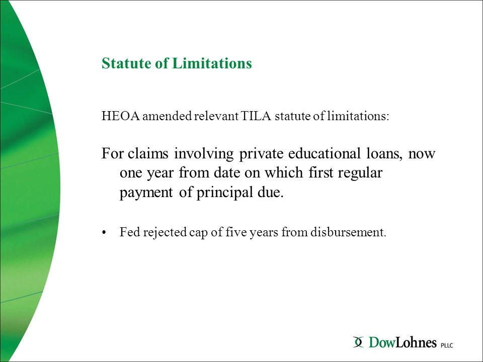 Statute of Limitations HEOA amended relevant TILA statute of limitations: For claims involving private educational loans, now one year from date on which first regular payment of principal due.
