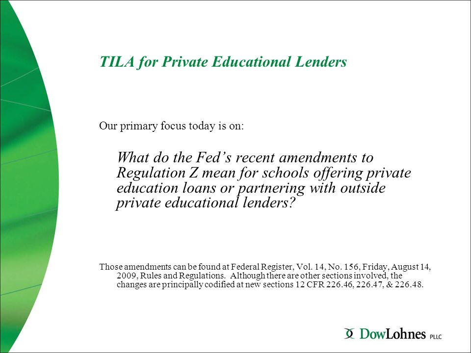TILA for Private Educational Lenders Our primary focus today is on: What do the Fed's recent amendments to Regulation Z mean for schools offering private education loans or partnering with outside private educational lenders.