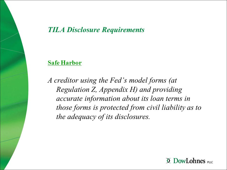 TILA Disclosure Requirements Safe Harbor A creditor using the Fed's model forms (at Regulation Z, Appendix H) and providing accurate information about its loan terms in those forms is protected from civil liability as to the adequacy of its disclosures.