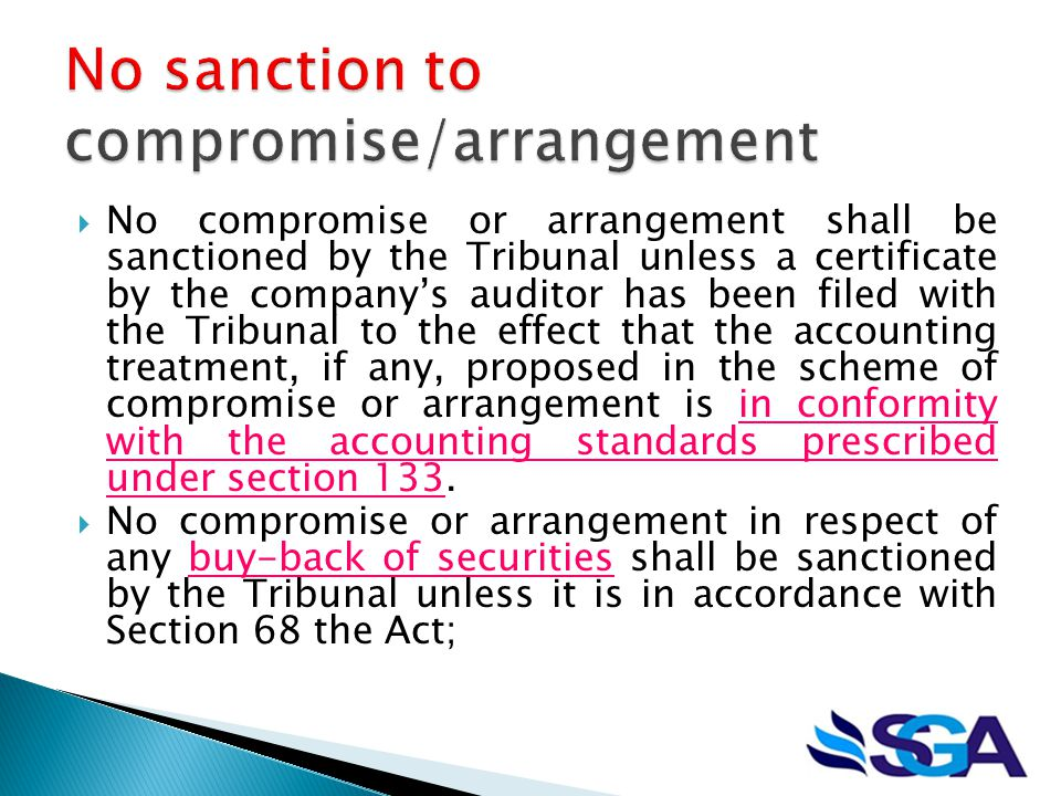  No compromise or arrangement shall be sanctioned by the Tribunal unless a certificate by the company's auditor has been filed with the Tribunal to the effect that the accounting treatment, if any, proposed in the scheme of compromise or arrangement is in conformity with the accounting standards prescribed under section 133.