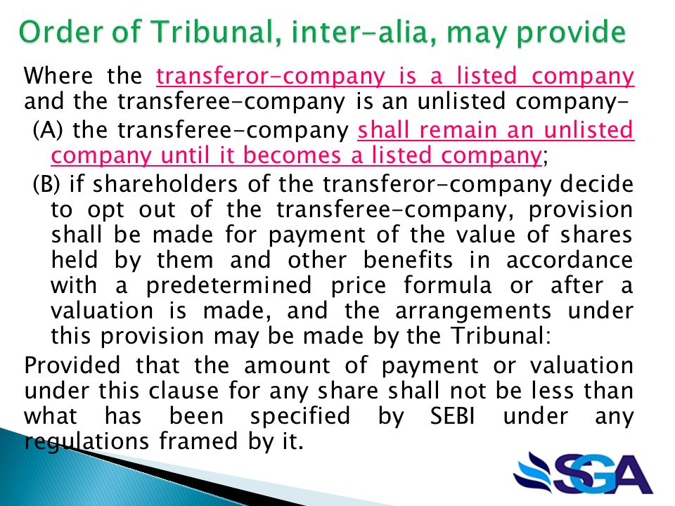 Where the transferor-company is a listed company and the transferee-company is an unlisted company- (A) the transferee-company shall remain an unlisted company until it becomes a listed company; (B) if shareholders of the transferor-company decide to opt out of the transferee-company, provision shall be made for payment of the value of shares held by them and other benefits in accordance with a predetermined price formula or after a valuation is made, and the arrangements under this provision may be made by the Tribunal: Provided that the amount of payment or valuation under this clause for any share shall not be less than what has been specified by SEBI under any regulations framed by it.