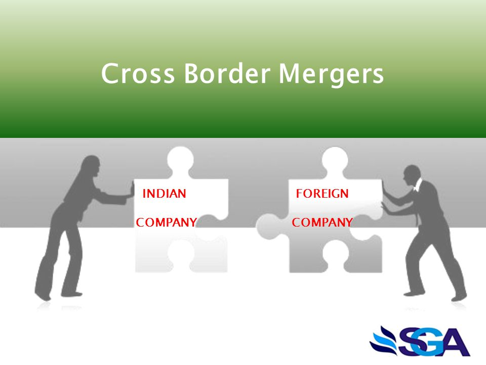 Cross Border Mergers INDIAN COMPANY FOREIGN COMPANY