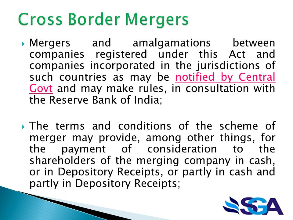  Mergers and amalgamations between companies registered under this Act and companies incorporated in the jurisdictions of such countries as may be notified by Central Govt and may make rules, in consultation with the Reserve Bank of India;  The terms and conditions of the scheme of merger may provide, among other things, for the payment of consideration to the shareholders of the merging company in cash, or in Depository Receipts, or partly in cash and partly in Depository Receipts;