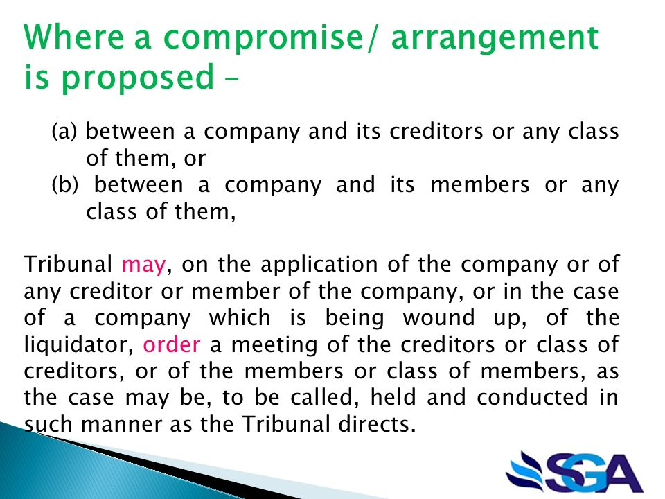 Where a compromise/ arrangement is proposed – (a) between a company and its creditors or any class of them, or (b) between a company and its members or any class of them, Tribunal may, on the application of the company or of any creditor or member of the company, or in the case of a company which is being wound up, of the liquidator, order a meeting of the creditors or class of creditors, or of the members or class of members, as the case may be, to be called, held and conducted in such manner as the Tribunal directs.