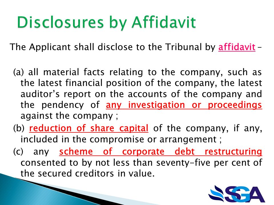 The Applicant shall disclose to the Tribunal by affidavit – (a) all material facts relating to the company, such as the latest financial position of the company, the latest auditor's report on the accounts of the company and the pendency of any investigation or proceedings against the company ; (b) reduction of share capital of the company, if any, included in the compromise or arrangement ; (c) any scheme of corporate debt restructuring consented to by not less than seventy-five per cent of the secured creditors in value.