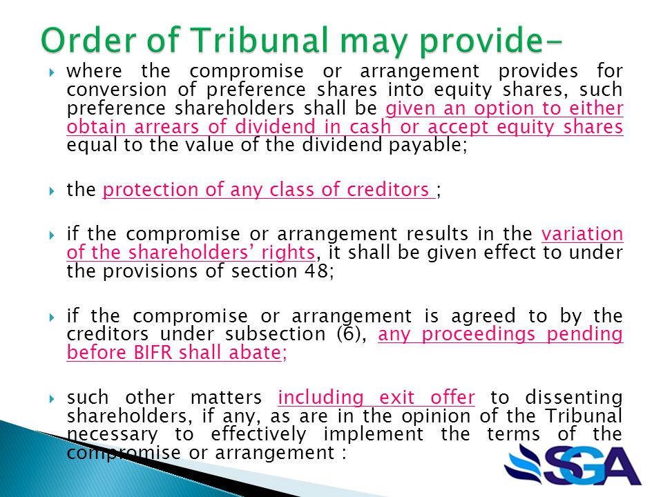  where the compromise or arrangement provides for conversion of preference shares into equity shares, such preference shareholders shall be given an option to either obtain arrears of dividend in cash or accept equity shares equal to the value of the dividend payable;  the protection of any class of creditors ;  if the compromise or arrangement results in the variation of the shareholders' rights, it shall be given effect to under the provisions of section 48;  if the compromise or arrangement is agreed to by the creditors under subsection (6), any proceedings pending before BIFR shall abate;  such other matters including exit offer to dissenting shareholders, if any, as are in the opinion of the Tribunal necessary to effectively implement the terms of the compromise or arrangement :