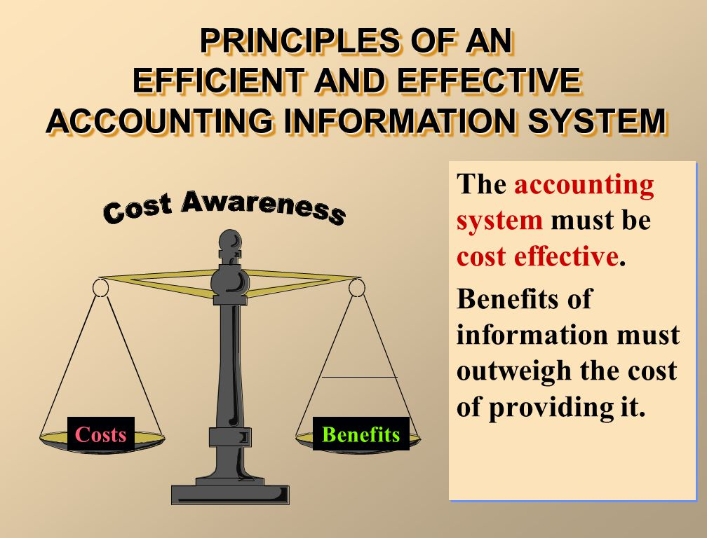PRINCIPLES OF AN EFFICIENT AND EFFECTIVE ACCOUNTING INFORMATION SYSTEM CostsBenefits The accounting system must be cost effective.
