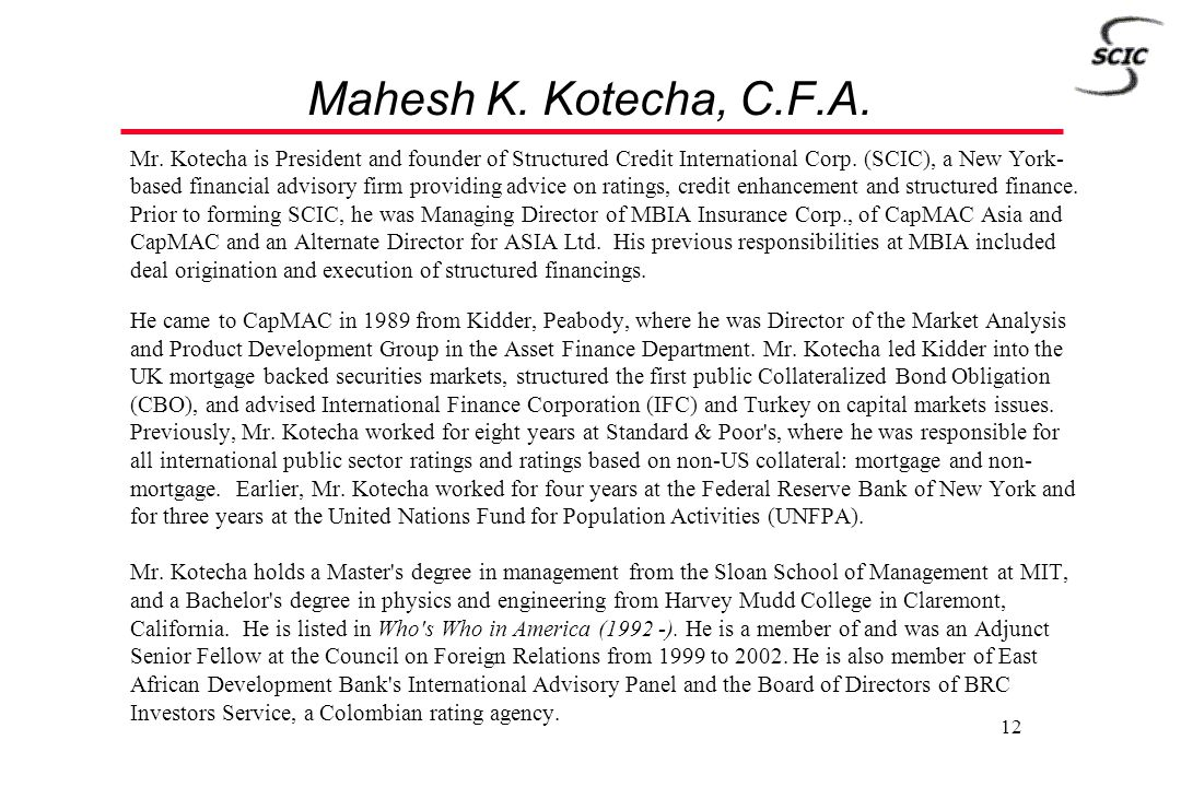 12 Mahesh K. Kotecha, C.F.A. Mr. Kotecha is President and founder of Structured Credit International Corp. (SCIC), a New York- based financial advisor