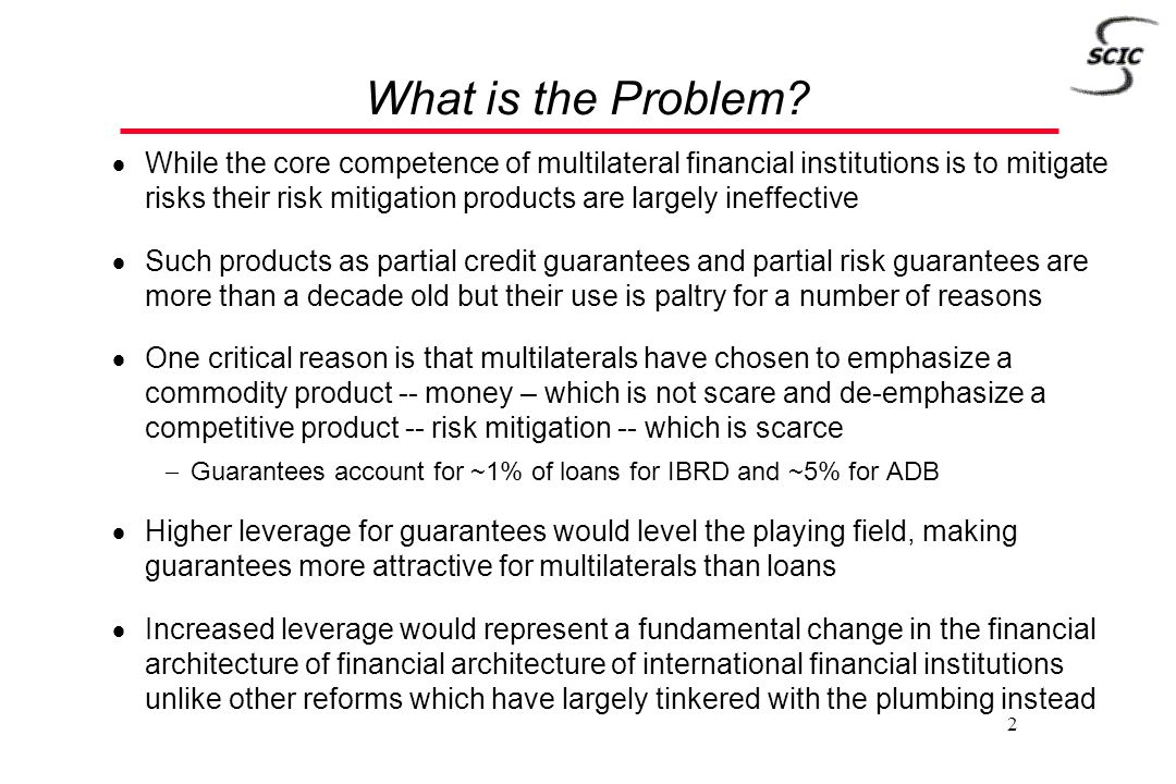 2 What is the Problem?  While the core competence of multilateral financial institutions is to mitigate risks their risk mitigation products are larg