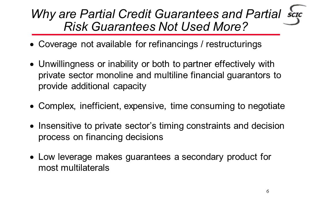 6 Why are Partial Credit Guarantees and Partial Risk Guarantees Not Used More?  Coverage not available for refinancings / restructurings  Unwillingn