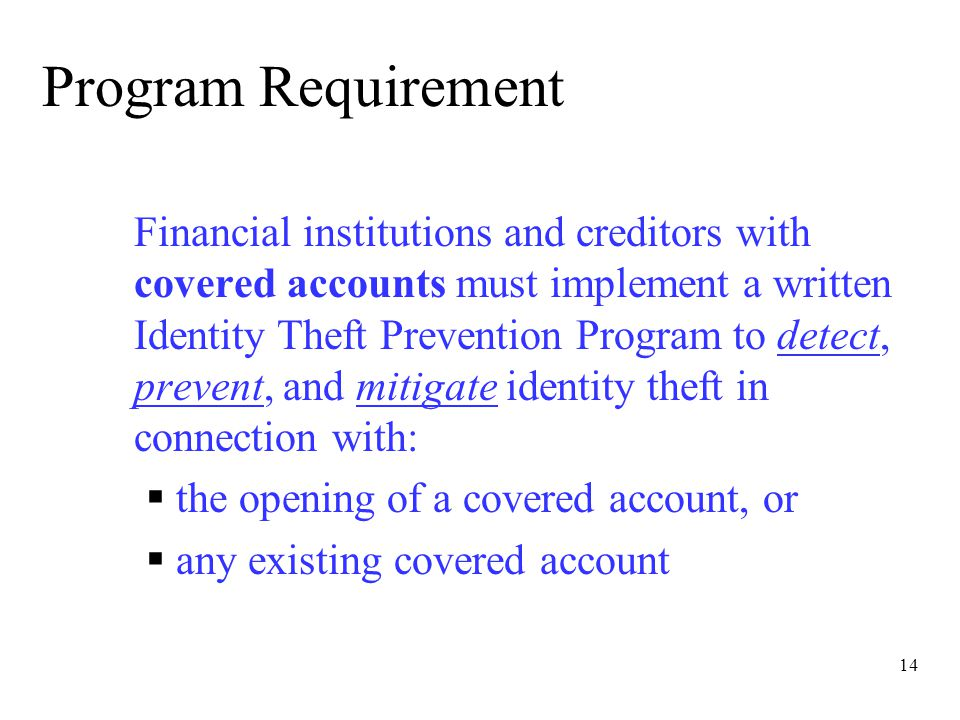 14 Program Requirement Financial institutions and creditors with covered accounts must implement a written Identity Theft Prevention Program to detect, prevent, and mitigate identity theft in connection with:  the opening of a covered account, or  any existing covered account