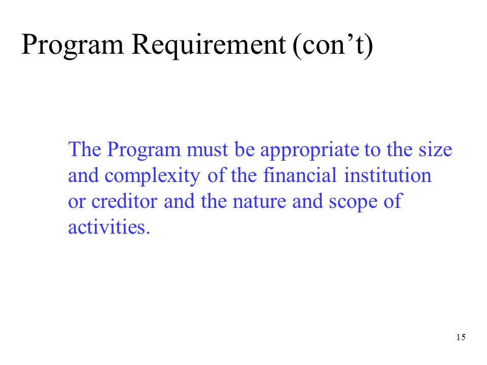 15 Program Requirement (con't) The Program must be appropriate to the size and complexity of the financial institution or creditor and the nature and scope of activities.