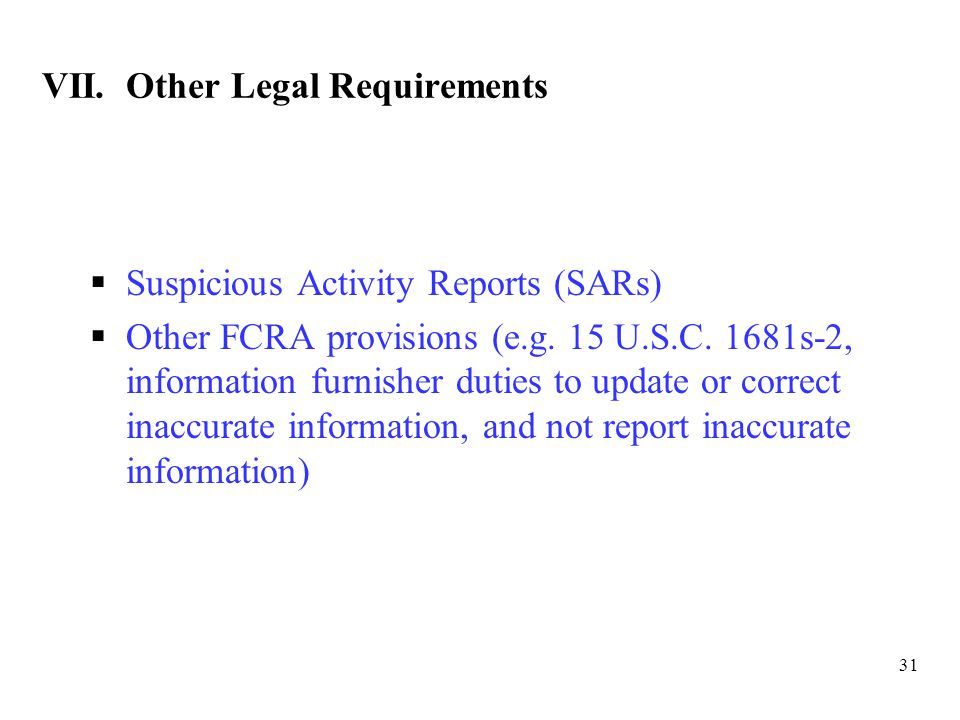 31 VII. Other Legal Requirements  Suspicious Activity Reports (SARs)  Other FCRA provisions (e.g.