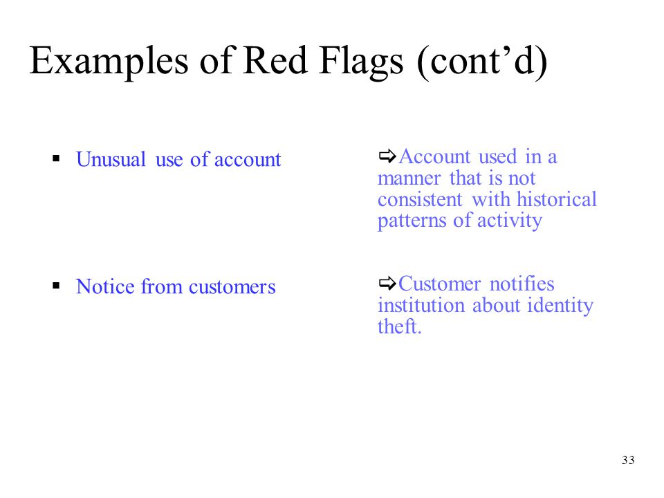 33 Examples of Red Flags (cont'd)  Unusual use of account  Notice from customers  Customer notifies institution about identity theft.