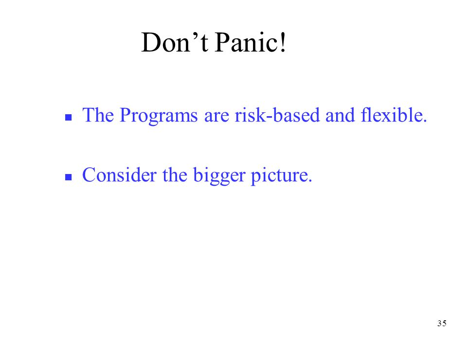 35 Don't Panic! The Programs are risk-based and flexible. Consider the bigger picture.