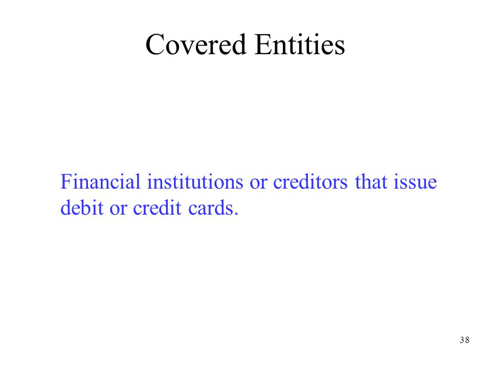 38 Covered Entities Financial institutions or creditors that issue debit or credit cards.