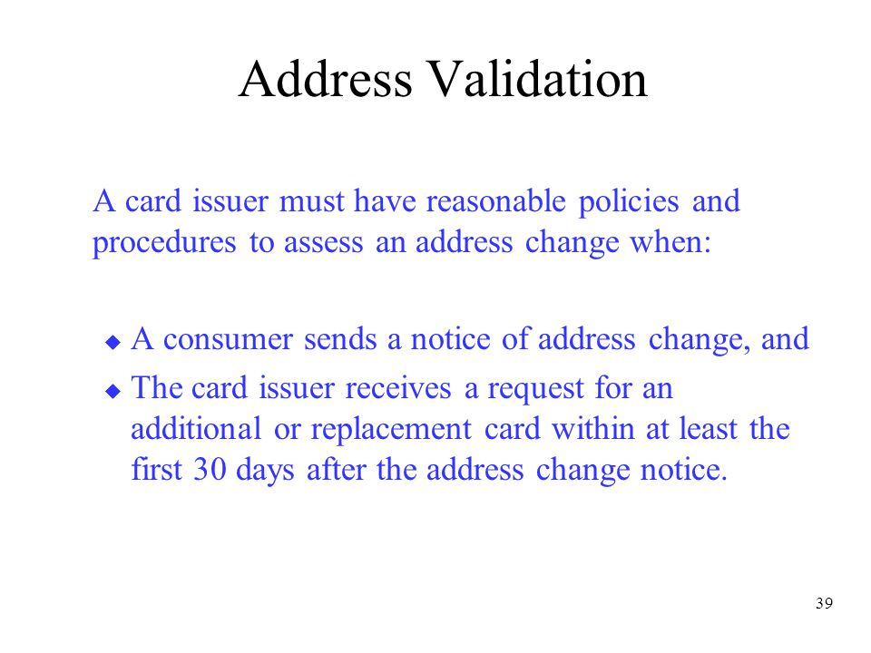 39 Address Validation A card issuer must have reasonable policies and procedures to assess an address change when:  A consumer sends a notice of address change, and  The card issuer receives a request for an additional or replacement card within at least the first 30 days after the address change notice.