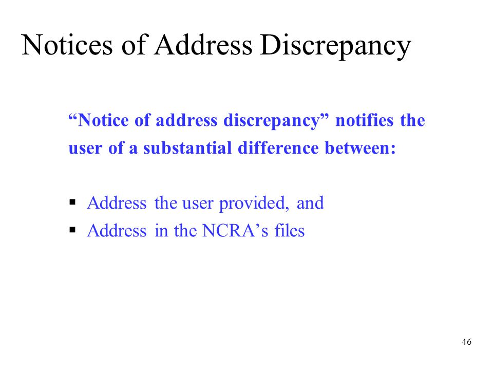 46 Notices of Address Discrepancy Notice of address discrepancy notifies the user of a substantial difference between:  Address the user provided, and  Address in the NCRA's files