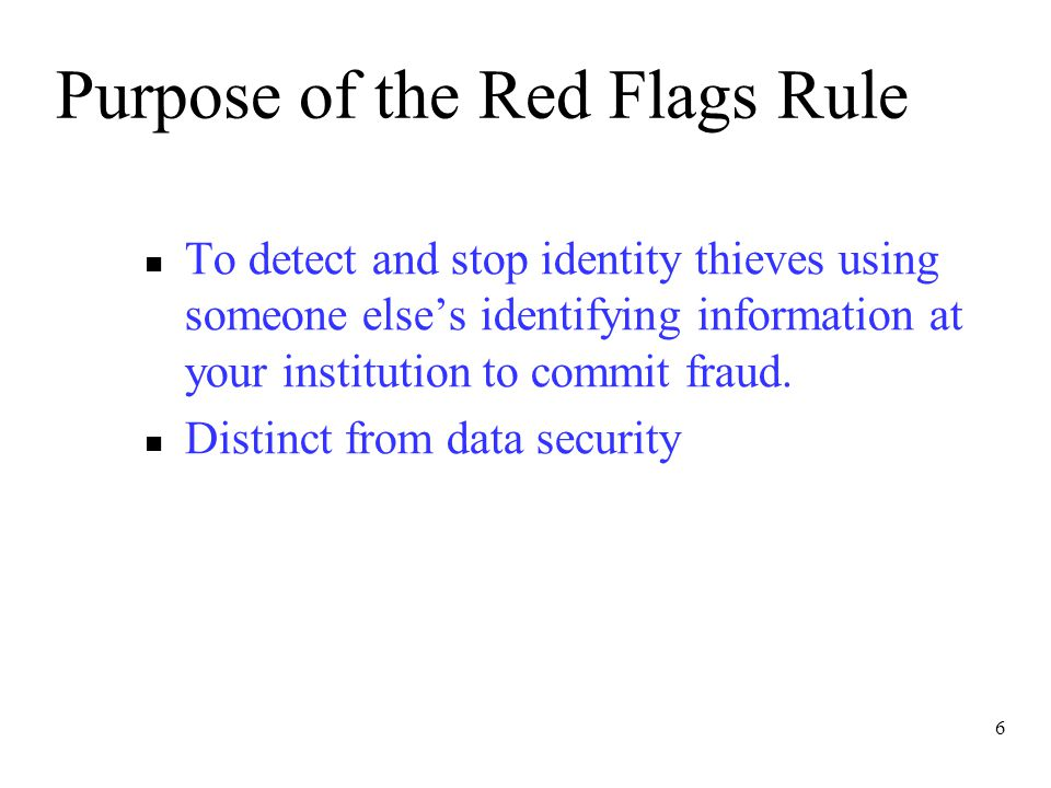 6 Purpose of the Red Flags Rule To detect and stop identity thieves using someone else's identifying information at your institution to commit fraud.