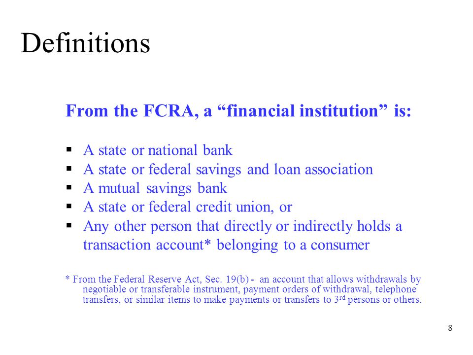 8 Definitions From the FCRA, a financial institution is:  A state or national bank  A state or federal savings and loan association  A mutual savings bank  A state or federal credit union, or  Any other person that directly or indirectly holds a transaction account* belonging to a consumer * From the Federal Reserve Act, Sec.