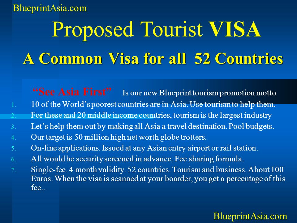 """A Common Visa for all 52 Countries A Common Visa for all 52 Countries """"See Asia First"""" Is our new Blueprint tourism promotion motto 1. 10 of the World"""