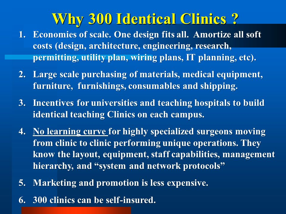 Why 300 Identical Clinics ? 1.Economies of scale. One design fits all. Amortize all soft costs (design, architecture, engineering, research, permittin