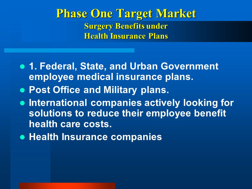 Phase One Target Market Surgery Benefits under Health Insurance Plans 1. Federal, State, and Urban Government employee medical insurance plans. Post O