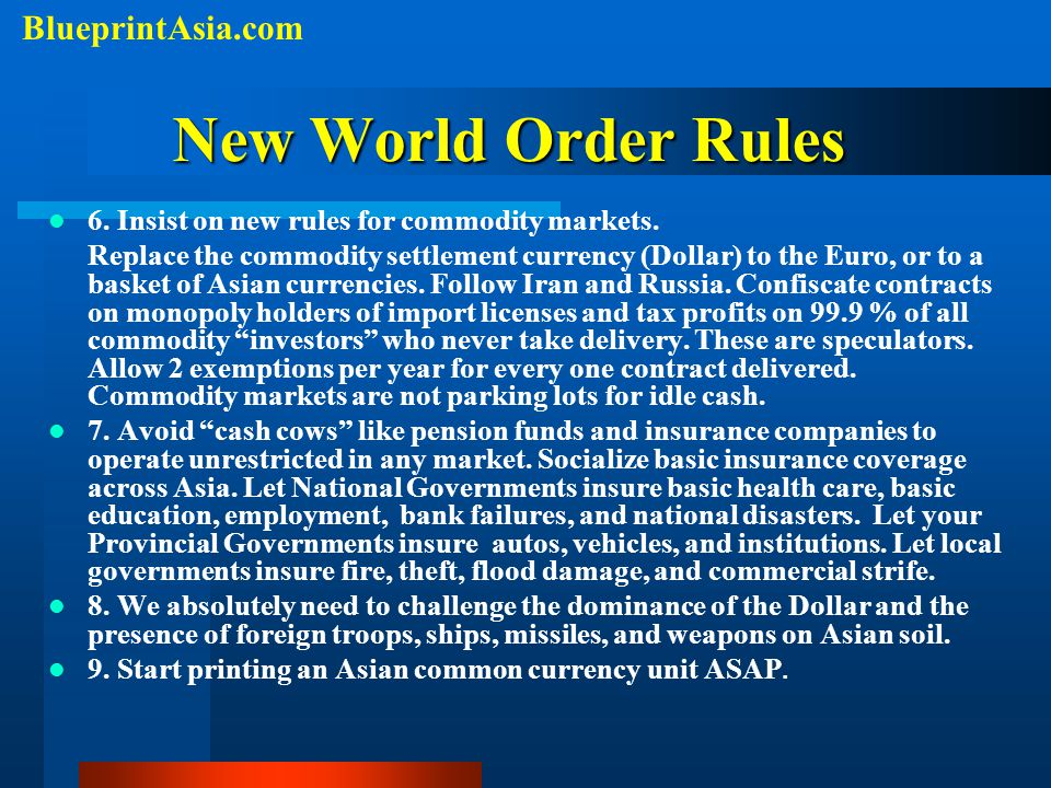 New World Order Rules 6. Insist on new rules for commodity markets. Replace the commodity settlement currency (Dollar) to the Euro, or to a basket of