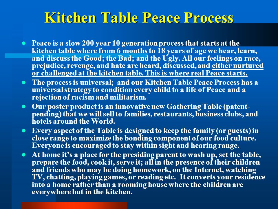 Kitchen Table Peace Process Peace is a slow 200 year 10 generation process that starts at the kitchen table where from 6 months to 18 years of age we