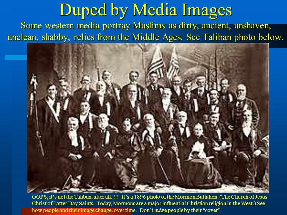Duped by Media Images Some western media portray Muslims as dirty, ancient, unshaven, unclean, shabby, relics from the Middle Ages. See Taliban photo