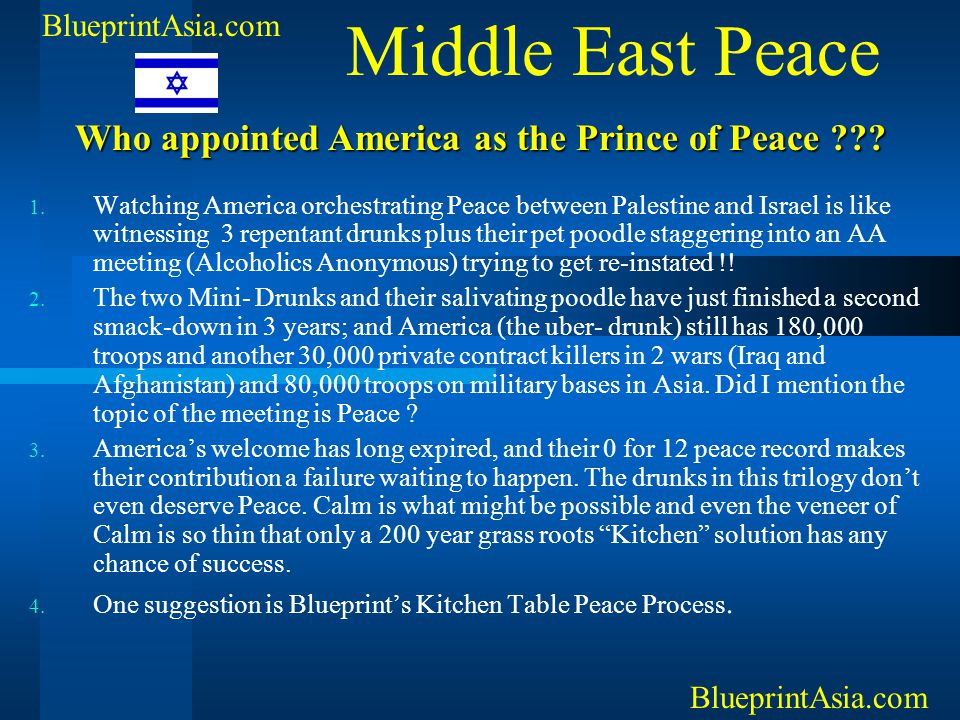 1. Watching America orchestrating Peace between Palestine and Israel is like witnessing 3 repentant drunks plus their pet poodle staggering into an AA