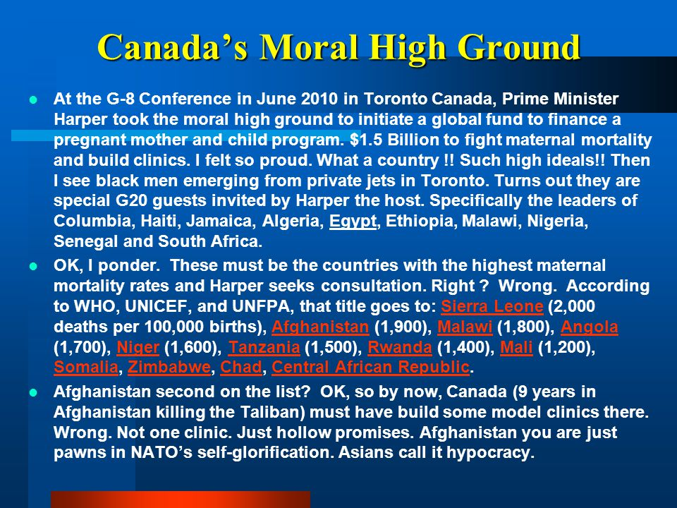 Canada's Moral High Ground At the G-8 Conference in June 2010 in Toronto Canada, Prime Minister Harper took the moral high ground to initiate a global